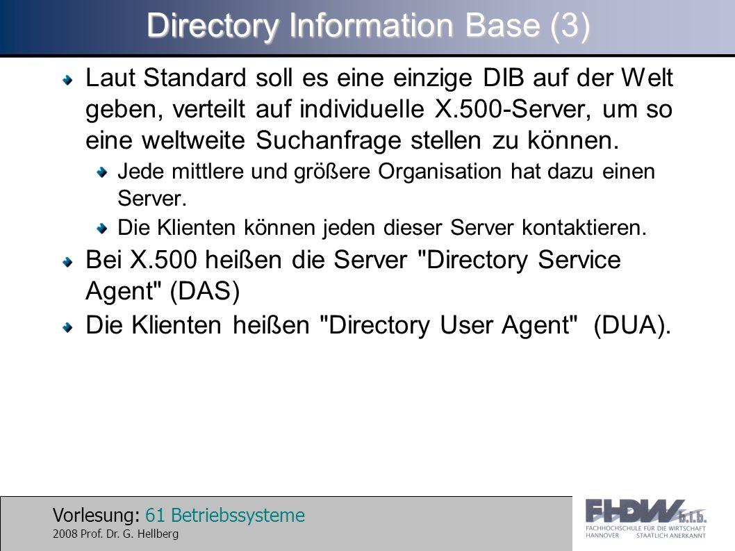 Vorlesung: 61 Betriebssysteme 2008 Prof. Dr. G. Hellberg Directory Information Base (3) Laut Standard soll es eine einzige DIB auf der Welt geben, ver