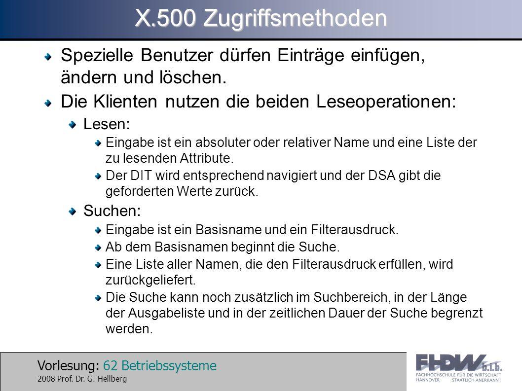 Vorlesung: 62 Betriebssysteme 2008 Prof. Dr. G. Hellberg X.500 Zugriffsmethoden Spezielle Benutzer dürfen Einträge einfügen, ändern und löschen. Die K