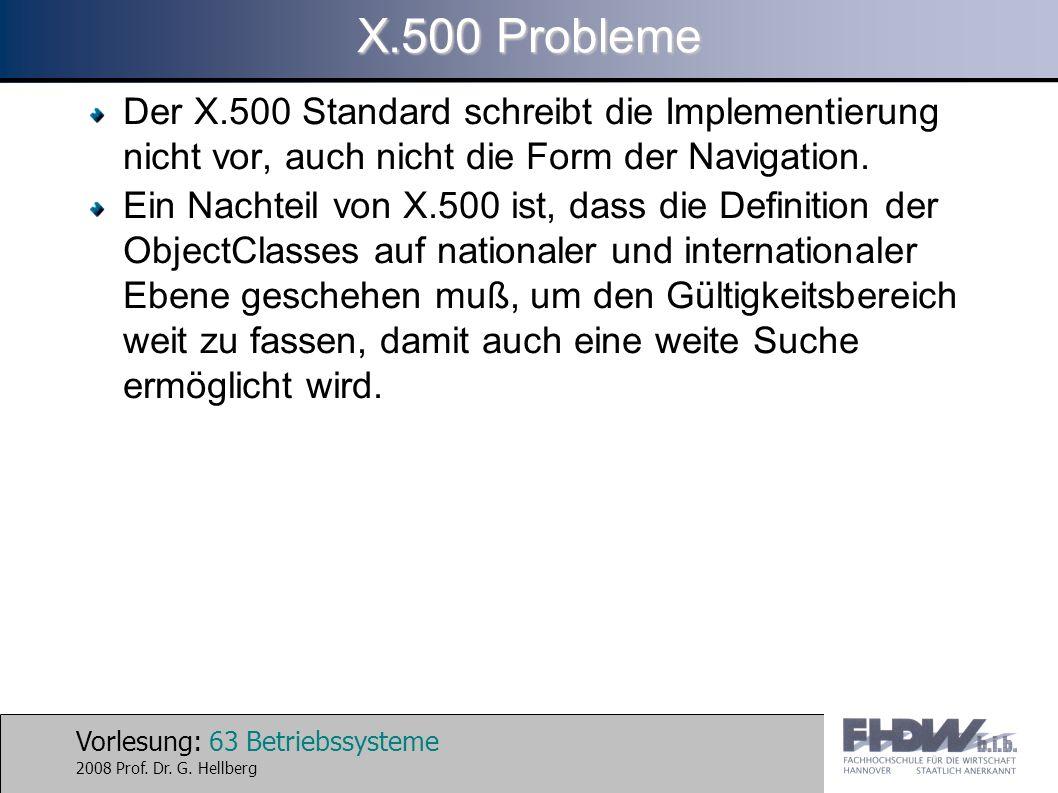 Vorlesung: 63 Betriebssysteme 2008 Prof. Dr. G. Hellberg X.500 Probleme Der X.500 Standard schreibt die Implementierung nicht vor, auch nicht die Form
