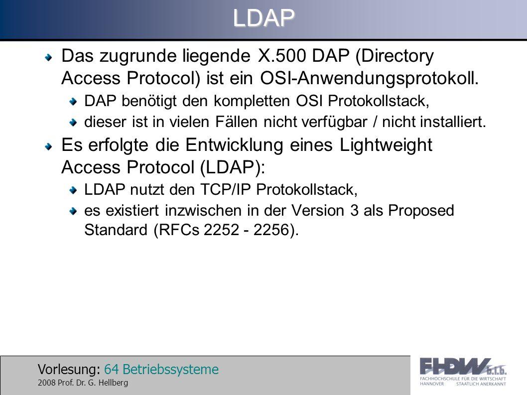 Vorlesung: 64 Betriebssysteme 2008 Prof. Dr. G. HellbergLDAP Das zugrunde liegende X.500 DAP (Directory Access Protocol) ist ein OSI-Anwendungsprotoko