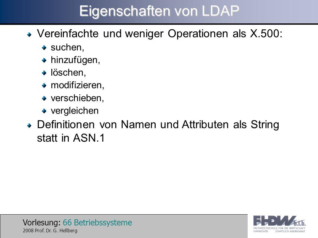 Vorlesung: 66 Betriebssysteme 2008 Prof. Dr. G. Hellberg Eigenschaften von LDAP Vereinfachte und weniger Operationen als X.500: suchen, hinzufügen, lö