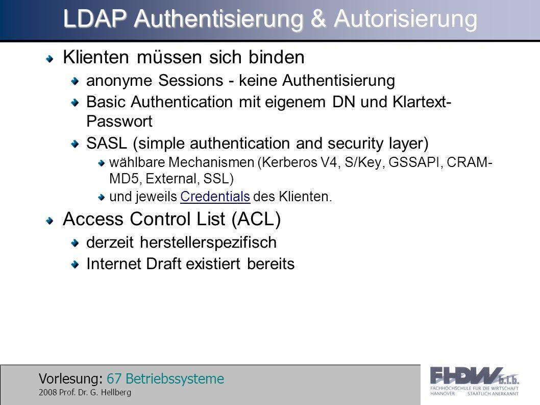 Vorlesung: 67 Betriebssysteme 2008 Prof. Dr. G. Hellberg LDAP Authentisierung & Autorisierung Klienten müssen sich binden anonyme Sessions - keine Aut