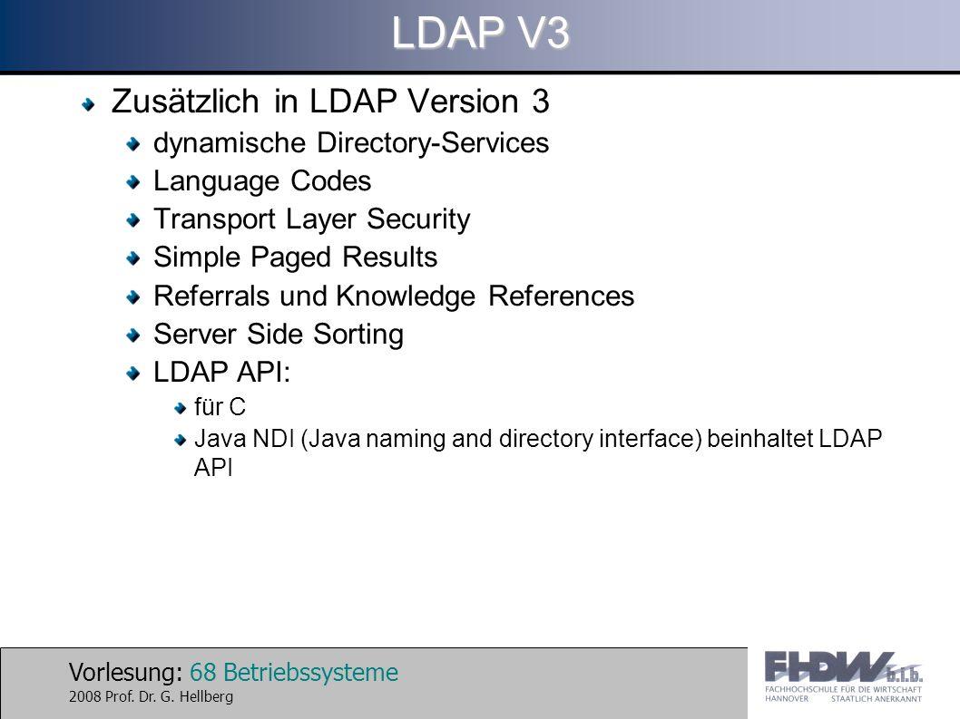 Vorlesung: 68 Betriebssysteme 2008 Prof. Dr. G. Hellberg LDAP V3 Zusätzlich in LDAP Version 3 dynamische Directory-Services Language Codes Transport L