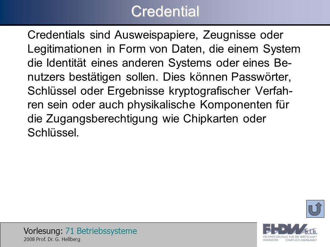 Vorlesung: 71 Betriebssysteme 2008 Prof. Dr. G. HellbergCredential Credentials sind Ausweispapiere, Zeugnisse oder Legitimationen in Form von Daten, d