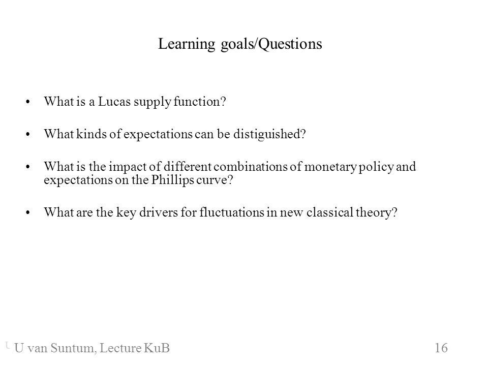 WS 2006/07 16 U. van SuntumKonjunktur und Beschäftigung Learning goals/Questions What is a Lucas supply function? What kinds of expectations can be di