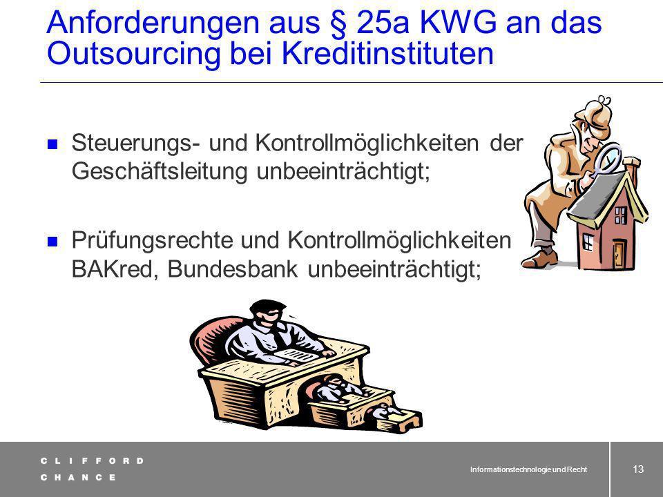 Informationstechnologie und Recht 12 Anforderungen aus § 25a KWG an das Outsourcing bei Kreditinstituten § 25a KWG eingeführt durch 6. KWG-Novelle, in