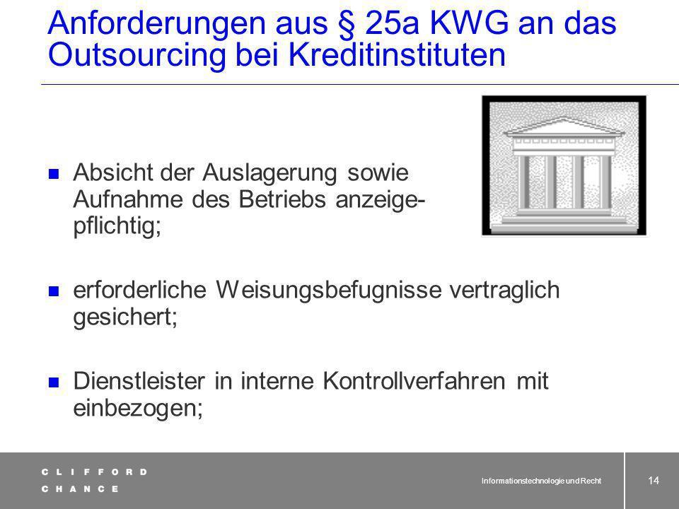 Informationstechnologie und Recht 13 Anforderungen aus § 25a KWG an das Outsourcing bei Kreditinstituten Steuerungs- und Kontrollmöglichkeiten der Geschäftsleitung unbeeinträchtigt; Prüfungsrechte und Kontrollmöglichkeiten BAKred, Bundesbank unbeeinträchtigt;