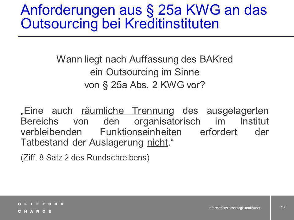 Informationstechnologie und Recht 16 Anforderungen aus § 25a KWG an das Outsourcing bei Kreditinstituten Wann liegt nach Auffassung des BAKred ein Outsourcing im Sinne von § 25a Abs.