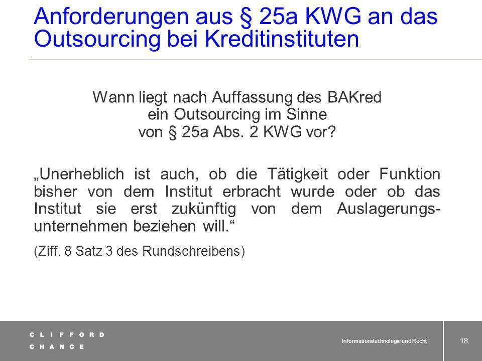 Informationstechnologie und Recht 17 Anforderungen aus § 25a KWG an das Outsourcing bei Kreditinstituten Wann liegt nach Auffassung des BAKred ein Outsourcing im Sinne von § 25a Abs.