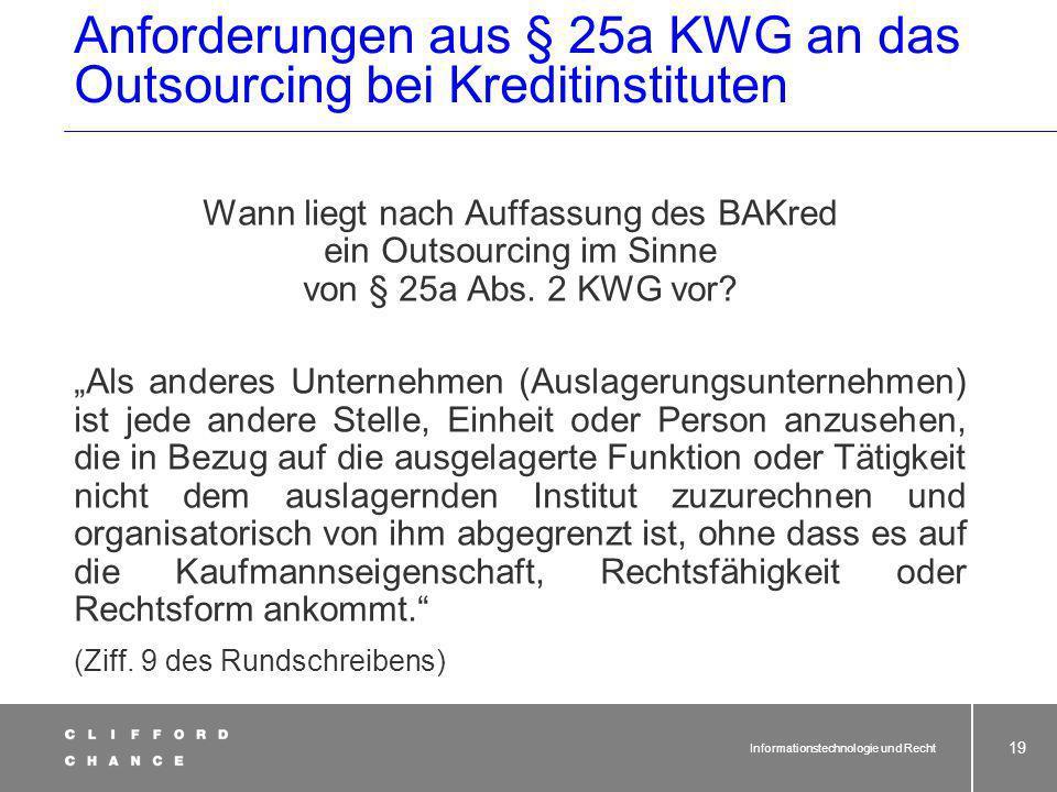 Informationstechnologie und Recht 18 Anforderungen aus § 25a KWG an das Outsourcing bei Kreditinstituten Wann liegt nach Auffassung des BAKred ein Outsourcing im Sinne von § 25a Abs.