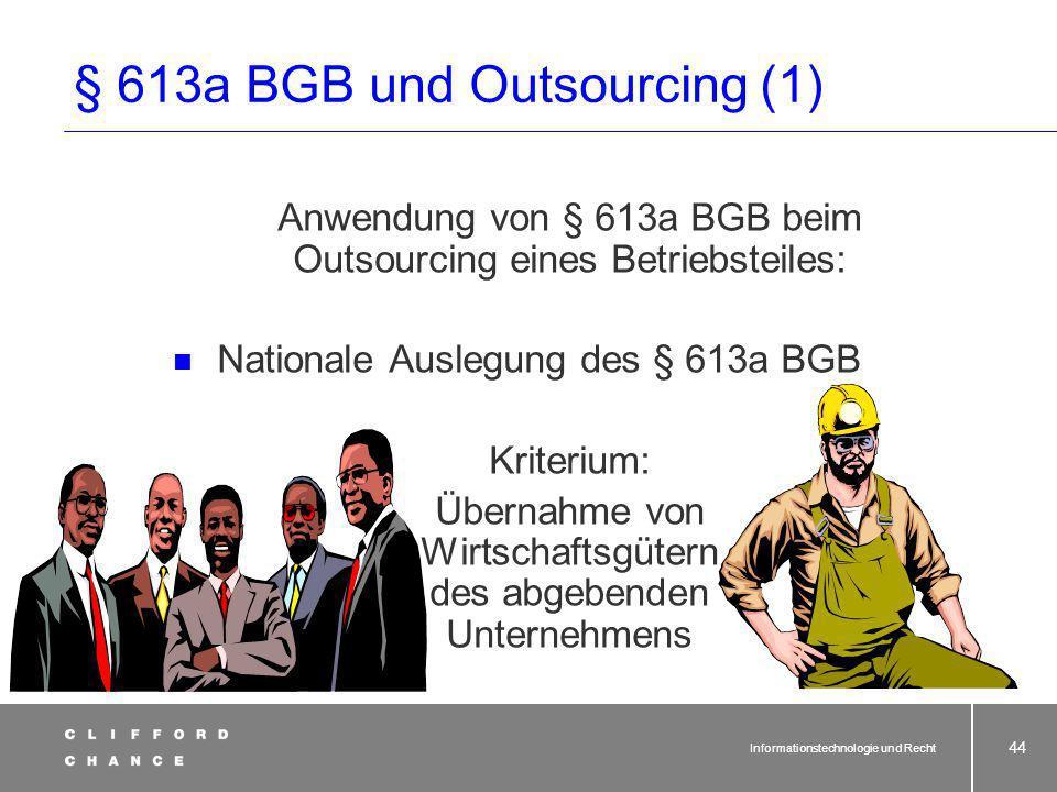 Informationstechnologie und Recht 43 § 613a BGB: Rechte und Pflichten bei Betriebsübergang (1) 1 Geht ein Betrieb oder Betriebsteil durch Rechtsgeschä