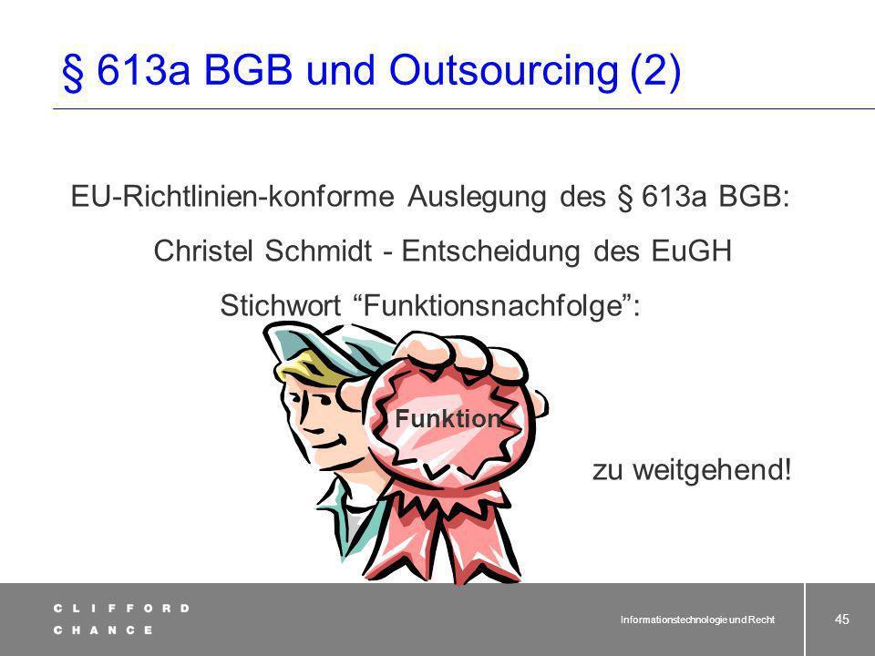 Informationstechnologie und Recht 44 § 613a BGB und Outsourcing (1) Anwendung von § 613a BGB beim Outsourcing eines Betriebsteiles: Nationale Auslegung des § 613a BGB Kriterium: Übernahme von Wirtschaftsgütern des abgebenden Unternehmens