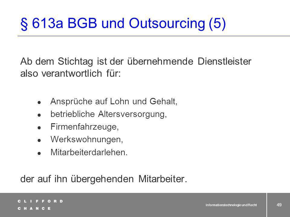 Informationstechnologie und Recht 48 § 613a BGB und Outsourcing (4) Rechtsfolgen des § 613a BGB beim Outsourcing: Übergang der Anstellungsverhältnisse auf den Dienstleister wie sie zum Stichtag beim auslagernden Unternehmen bestanden.