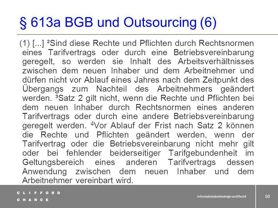 Informationstechnologie und Recht 49 § 613a BGB und Outsourcing (5) Ab dem Stichtag ist der übernehmende Dienstleister also verantwortlich für: Ansprü