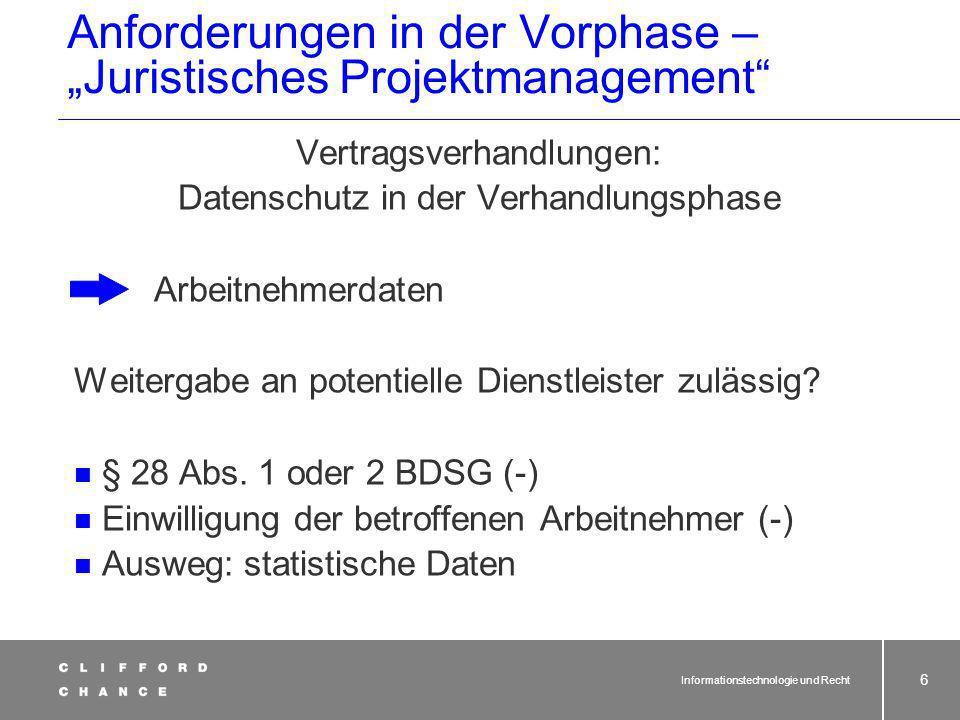 Informationstechnologie und Recht 6 Anforderungen in der Vorphase – Juristisches Projektmanagement Vertragsverhandlungen: Datenschutz in der Verhandlungsphase Arbeitnehmerdaten Weitergabe an potentielle Dienstleister zulässig.