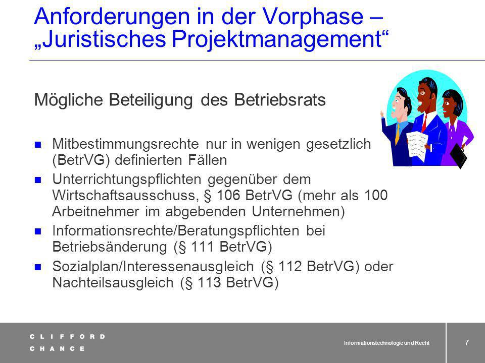 Informationstechnologie und Recht 7 Anforderungen in der Vorphase – Juristisches Projektmanagement Mögliche Beteiligung des Betriebsrats Mitbestimmungsrechte nur in wenigen gesetzlich (BetrVG) definierten Fällen Unterrichtungspflichten gegenüber dem Wirtschaftsausschuss, § 106 BetrVG (mehr als 100 Arbeitnehmer im abgebenden Unternehmen) Informationsrechte/Beratungspflichten bei Betriebsänderung (§ 111 BetrVG) Sozialplan/Interessenausgleich (§ 112 BetrVG) oder Nachteilsausgleich (§ 113 BetrVG)