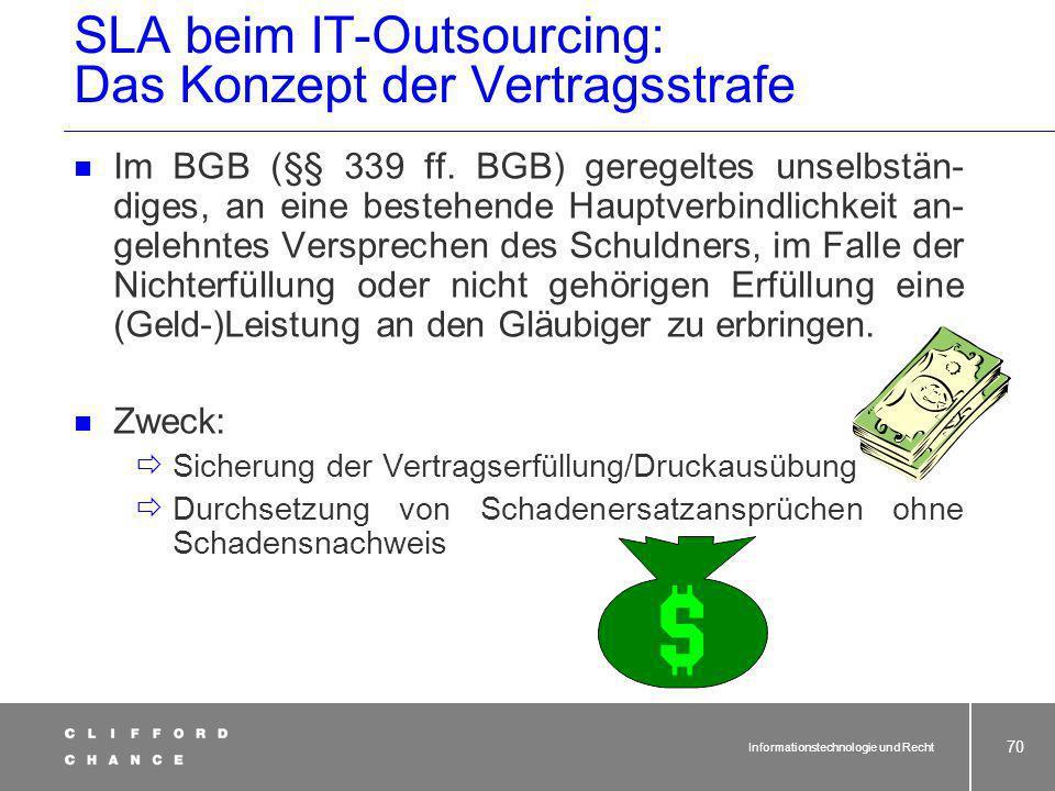 Informationstechnologie und Recht 69 Auftraggeber Auftragnehmer SLA beim IT-Outsourcing: Sanktionen Mögliche Sanktionen bei Nichteinhaltung von SLA: V