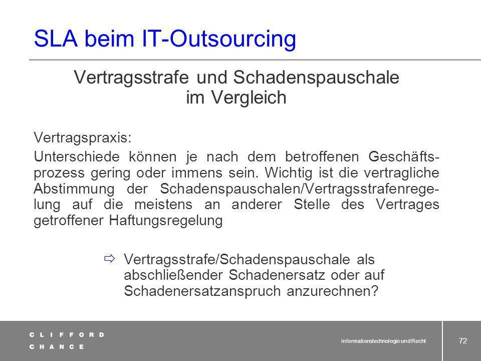 Informationstechnologie und Recht 71 SLA beim IT-Outsourcing: Das Konzept der Schadenspauschale Im Gesetz nicht geregelt. Zweck: Erleichterung der Dur