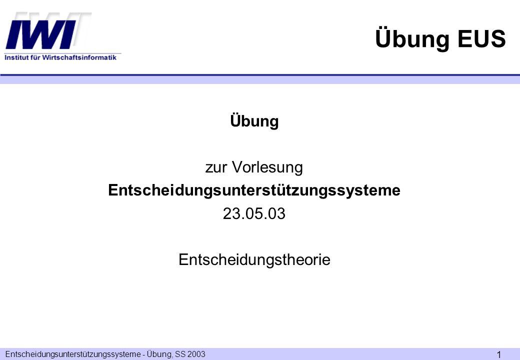 Entscheidungsunterstützungssysteme - Übung, SS 2003 1 Übung EUS Übung zur Vorlesung Entscheidungsunterstützungssysteme 23.05.03 Entscheidungstheorie