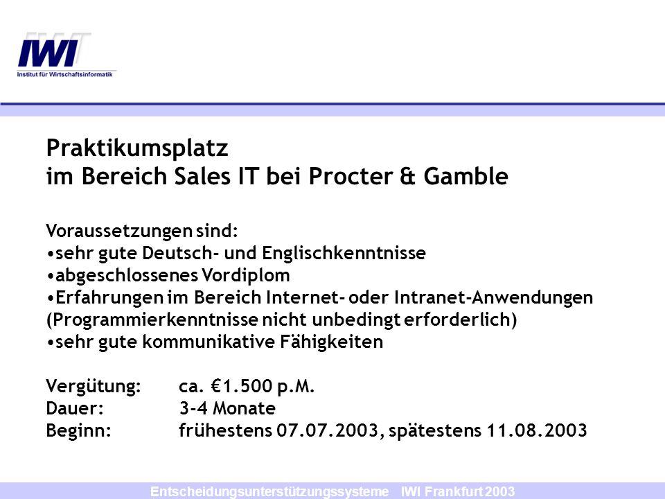 Entscheidungsunterstützungssysteme IWI Frankfurt 2003 Praktikumsplatz im Bereich Sales IT bei Procter & Gamble Voraussetzungen sind: sehr gute Deutsch