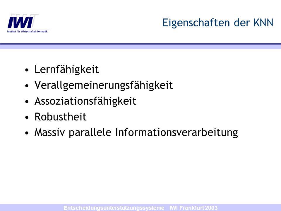 Entscheidungsunterstützungssysteme IWI Frankfurt 2003 Anwendungsgebiete der KNN Mustererkennung Spracherkennung Signalverarbeitung Maschinelles Lernen, Expertensysteme Diagnose Vorhersage Optimierung Steuerung, Regelung