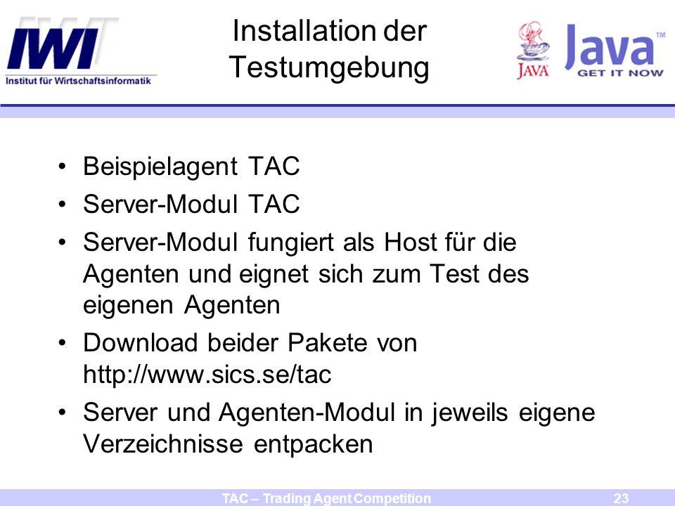 TAC – Trading Agent Competition23 Installation der Testumgebung Beispielagent TAC Server-Modul TAC Server-Modul fungiert als Host für die Agenten und eignet sich zum Test des eigenen Agenten Download beider Pakete von http://www.sics.se/tac Server und Agenten-Modul in jeweils eigene Verzeichnisse entpacken