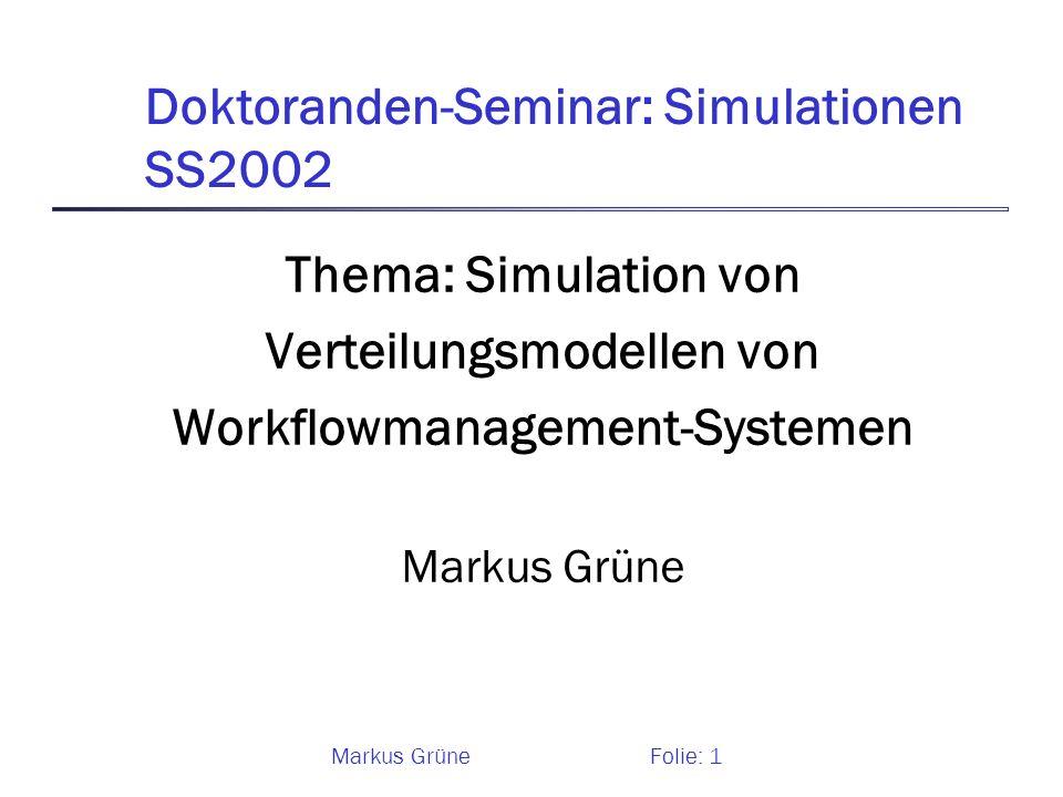 Markus GrüneFolie: 1 Doktoranden-Seminar: Simulationen SS2002 Thema: Simulation von Verteilungsmodellen von Workflowmanagement-Systemen Markus Grüne