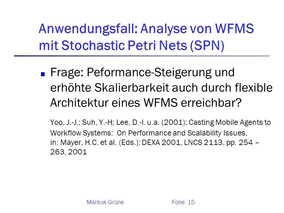Markus GrüneFolie: 15 Anwendungsfall: Analyse von WFMS mit Stochastic Petri Nets (SPN) Frage: Peformance-Steigerung und erhöhte Skalierbarkeit auch du