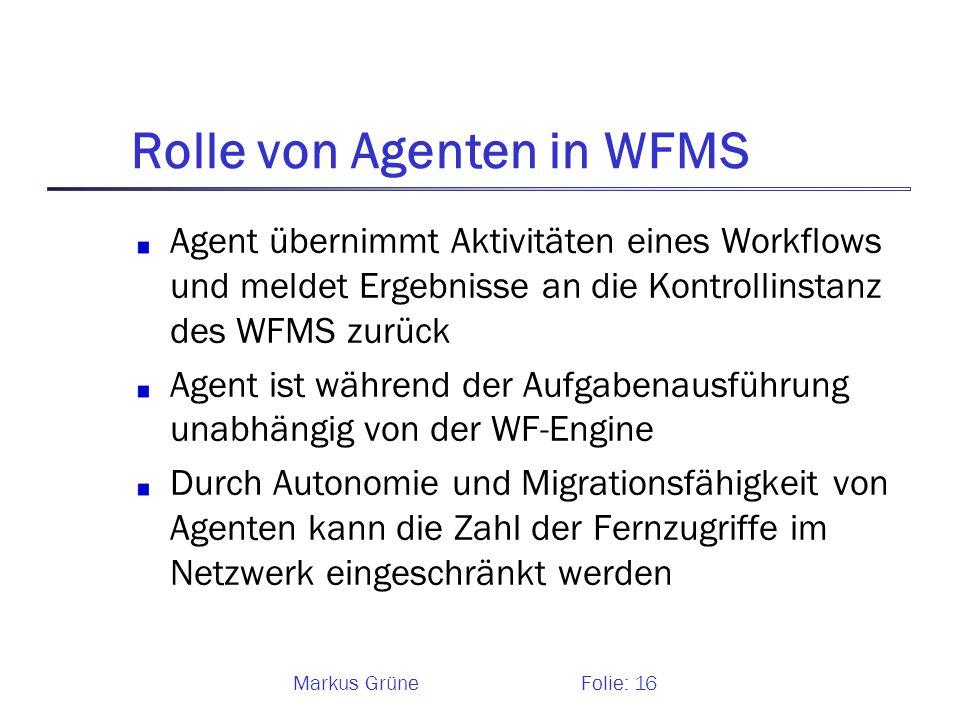 Markus GrüneFolie: 16 Rolle von Agenten in WFMS Agent übernimmt Aktivitäten eines Workflows und meldet Ergebnisse an die Kontrollinstanz des WFMS zurü