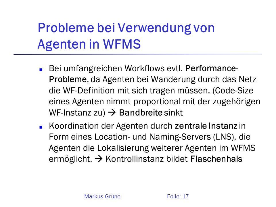 Markus GrüneFolie: 17 Probleme bei Verwendung von Agenten in WFMS Bei umfangreichen Workflows evtl. Performance- Probleme, da Agenten bei Wanderung du