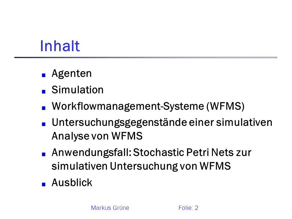 Markus GrüneFolie: 2 Inhalt Agenten Simulation Workflowmanagement-Systeme (WFMS) Untersuchungsgegenstände einer simulativen Analyse von WFMS Anwendung