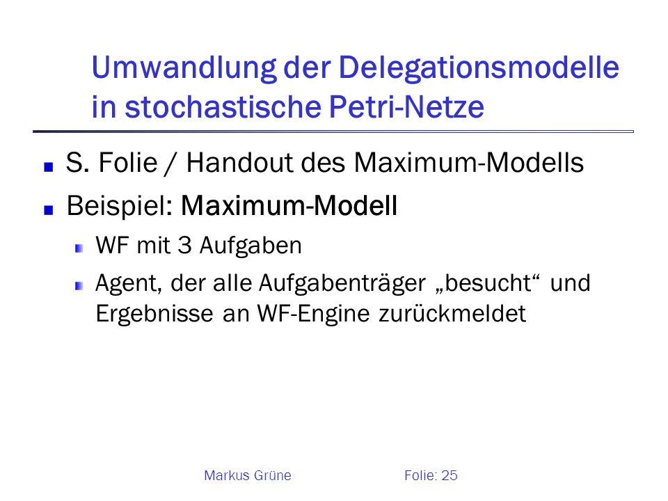Markus GrüneFolie: 25 Umwandlung der Delegationsmodelle in stochastische Petri-Netze S. Folie / Handout des Maximum-Modells Beispiel: Maximum-Modell W