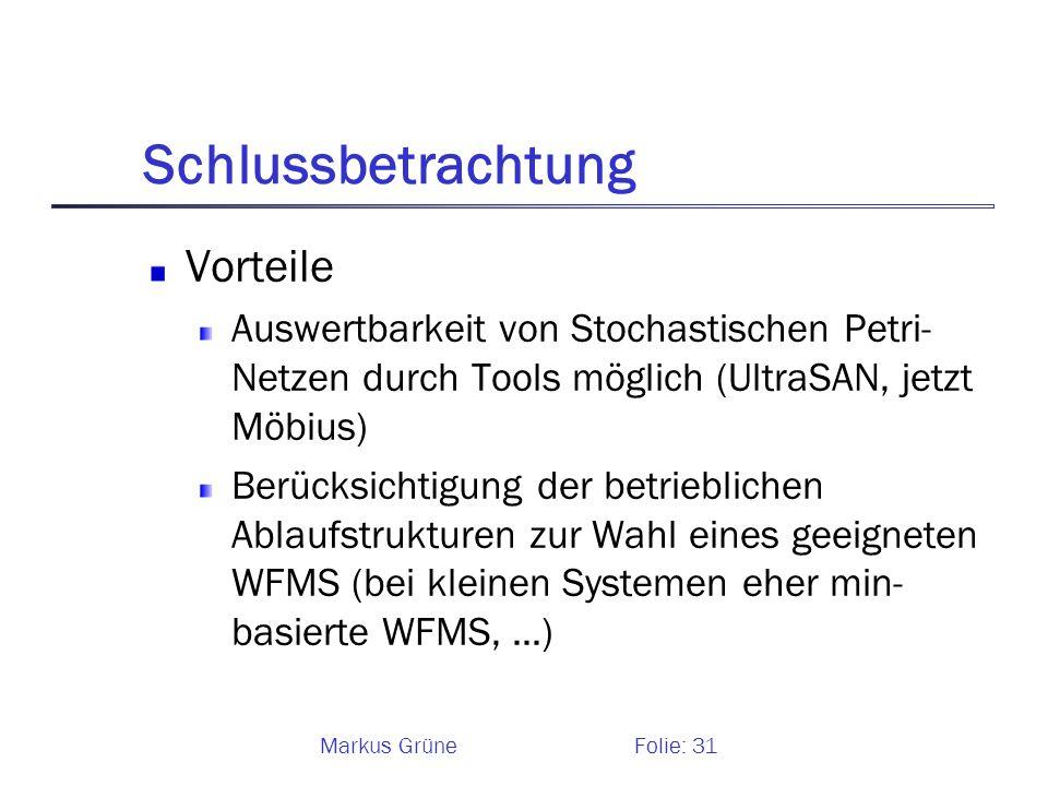Markus GrüneFolie: 31 Schlussbetrachtung Vorteile Auswertbarkeit von Stochastischen Petri- Netzen durch Tools möglich (UltraSAN, jetzt Möbius) Berücks
