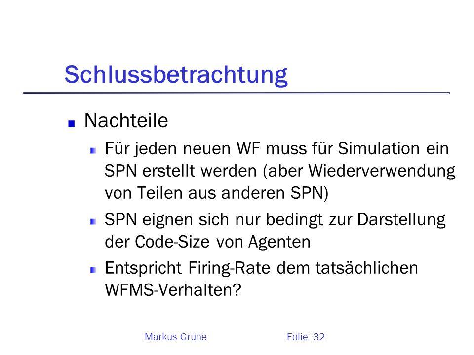 Markus GrüneFolie: 32 Schlussbetrachtung Nachteile Für jeden neuen WF muss für Simulation ein SPN erstellt werden (aber Wiederverwendung von Teilen au
