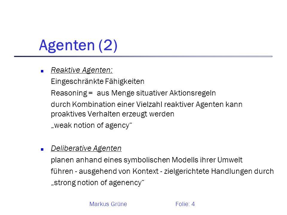 Markus GrüneFolie: 4 Agenten (2) Reaktive Agenten: Eingeschränkte Fähigkeiten Reasoning = aus Menge situativer Aktionsregeln durch Kombination einer V