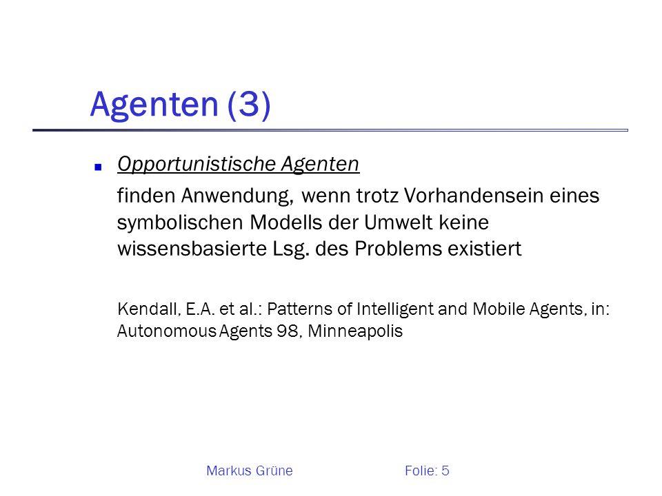 Markus GrüneFolie: 5 Agenten (3) Opportunistische Agenten finden Anwendung, wenn trotz Vorhandensein eines symbolischen Modells der Umwelt keine wisse