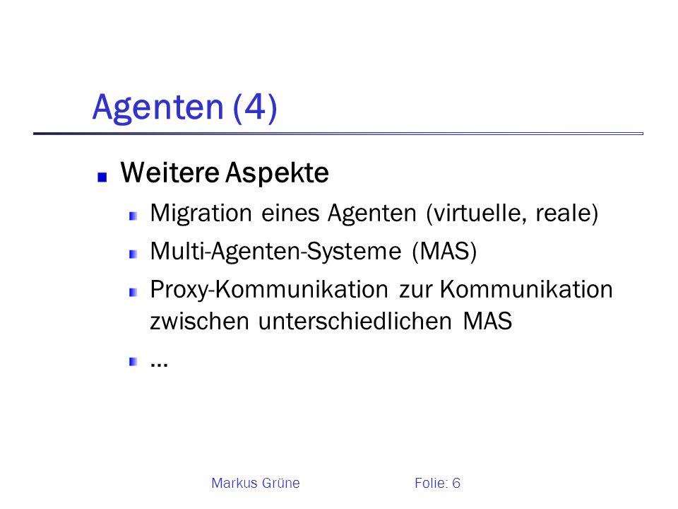 Markus GrüneFolie: 6 Agenten (4) Weitere Aspekte Migration eines Agenten (virtuelle, reale) Multi-Agenten-Systeme (MAS) Proxy-Kommunikation zur Kommun