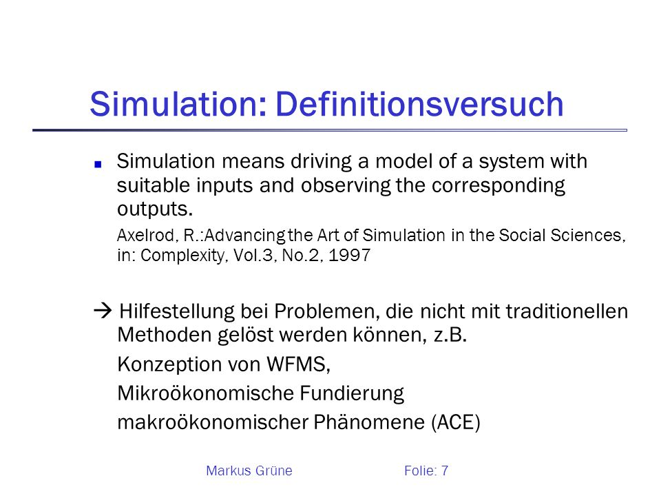 Markus GrüneFolie: 7 Simulation: Definitionsversuch Simulation means driving a model of a system with suitable inputs and observing the corresponding
