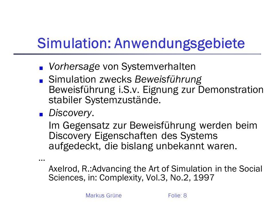 Markus GrüneFolie: 8 Simulation: Anwendungsgebiete Vorhersage von Systemverhalten Simulation zwecks Beweisführung Beweisführung i.S.v. Eignung zur Dem
