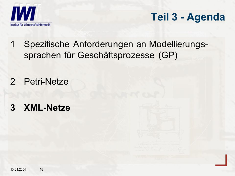 15.01.200416 Teil 3 - Agenda 1Spezifische Anforderungen an Modellierungs- sprachen für Geschäftsprozesse (GP) 2Petri-Netze 3XML-Netze