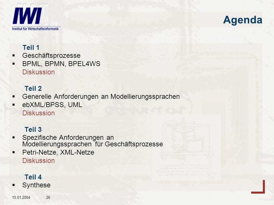 15.01.200426 Agenda Teil 1 Geschäftsprozesse BPML, BPMN, BPEL4WS Diskussion Teil 2 Generelle Anforderungen an Modellierungssprachen ebXML/BPSS, UML Diskussion Teil 3 Spezifische Anforderungen an Modellierungssprachen für Geschäftsprozesse Petri-Netze, XML-Netze Diskussion Teil 4 Synthese