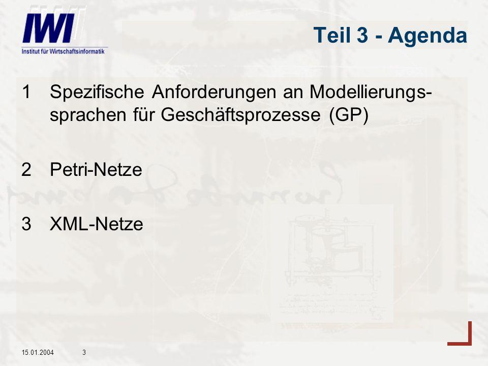 15.01.20043 Teil 3 - Agenda 1Spezifische Anforderungen an Modellierungs- sprachen für Geschäftsprozesse (GP) 2Petri-Netze 3XML-Netze