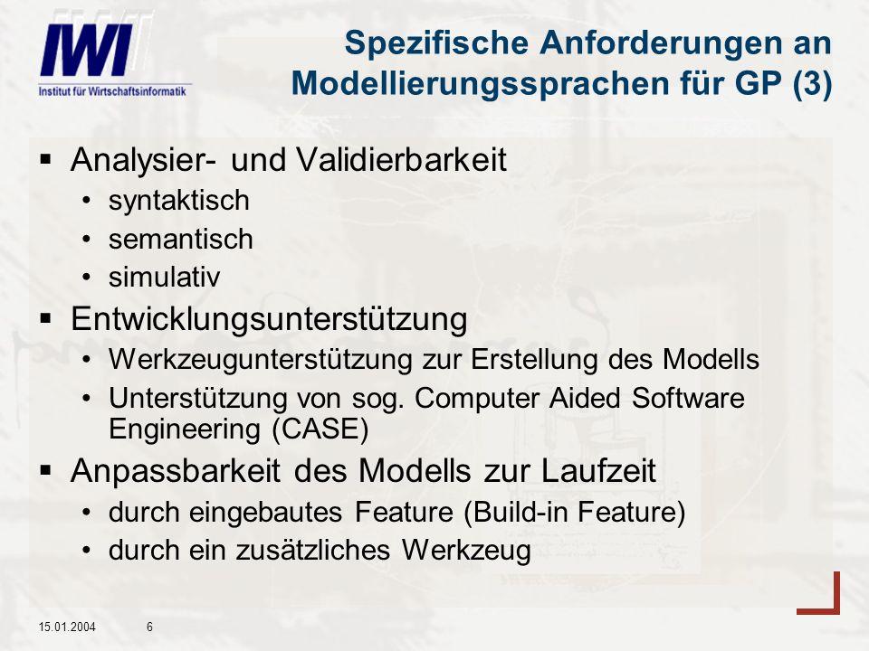 15.01.20046 Spezifische Anforderungen an Modellierungssprachen für GP (3) Analysier- und Validierbarkeit syntaktisch semantisch simulativ Entwicklungsunterstützung Werkzeugunterstützung zur Erstellung des Modells Unterstützung von sog.