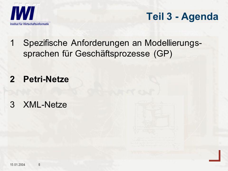 15.01.20048 Teil 3 - Agenda 1Spezifische Anforderungen an Modellierungs- sprachen für Geschäftsprozesse (GP) 2Petri-Netze 3XML-Netze