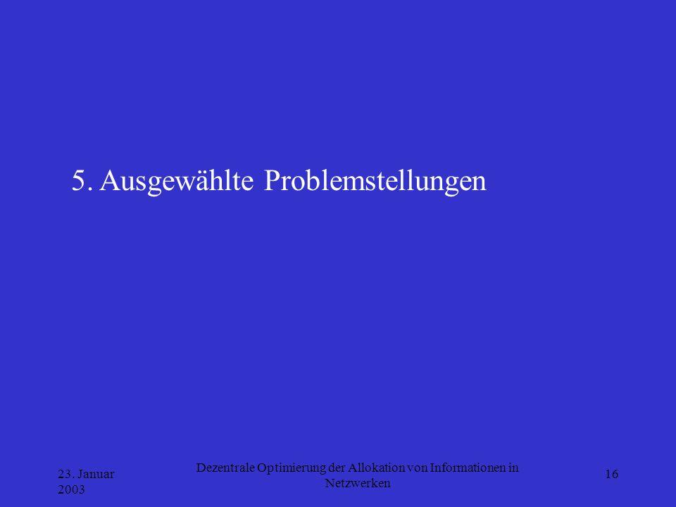 23. Januar 2003 Dezentrale Optimierung der Allokation von Informationen in Netzwerken 16 5. Ausgewählte Problemstellungen