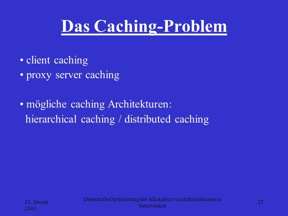 23. Januar 2003 Dezentrale Optimierung der Allokation von Informationen in Netzwerken 25 Das Caching-Problem client caching proxy server caching mögli