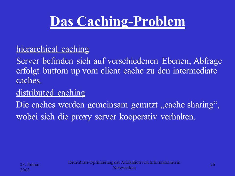 23. Januar 2003 Dezentrale Optimierung der Allokation von Informationen in Netzwerken 26 Das Caching-Problem hierarchical caching Server befinden sich