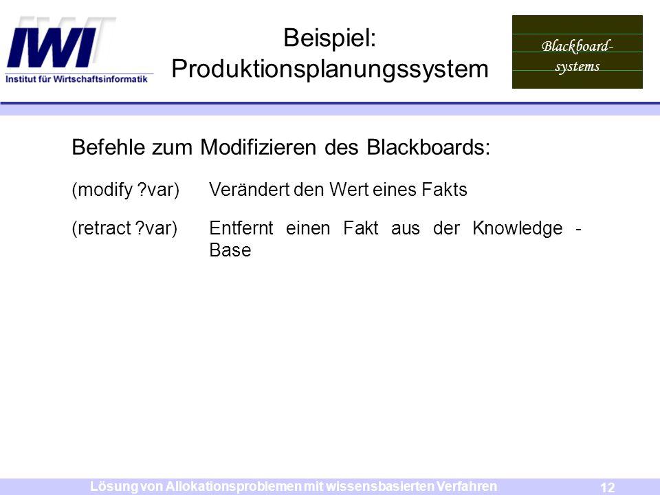 Blackboard- systems 12 Lösung von Allokationsproblemen mit wissensbasierten Verfahren Beispiel: Produktionsplanungssystem Befehle zum Modifizieren des