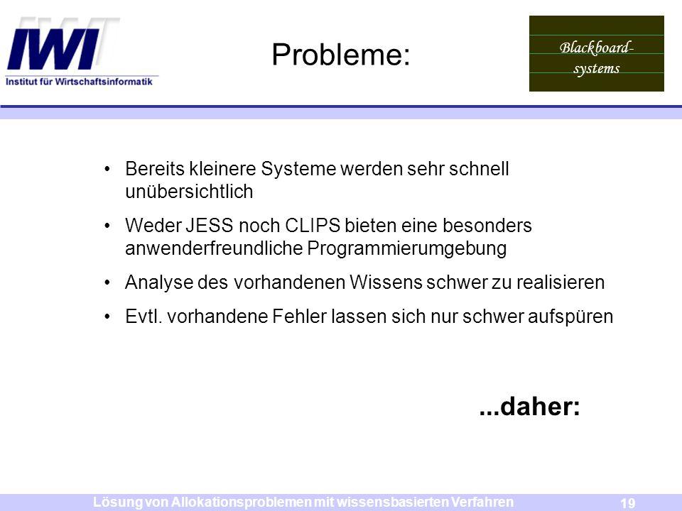 Blackboard- systems 19 Lösung von Allokationsproblemen mit wissensbasierten Verfahren Probleme: Bereits kleinere Systeme werden sehr schnell unübersic
