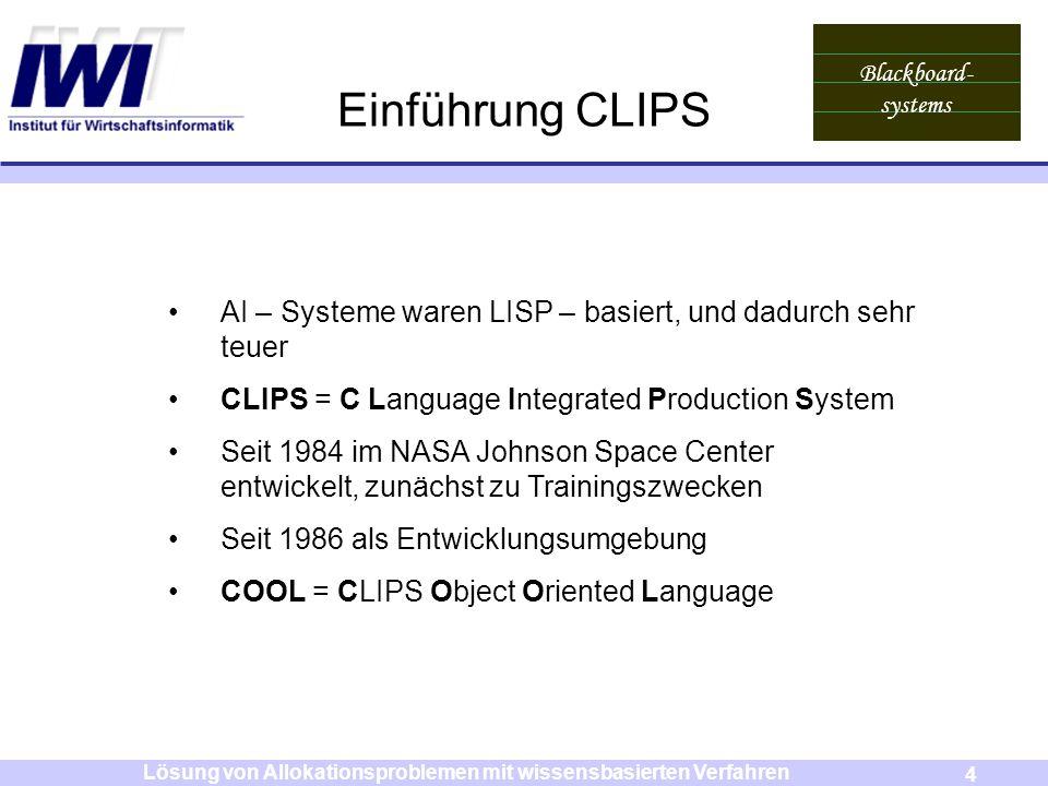 Blackboard- systems 4 Lösung von Allokationsproblemen mit wissensbasierten Verfahren Einführung CLIPS AI – Systeme waren LISP – basiert, und dadurch s